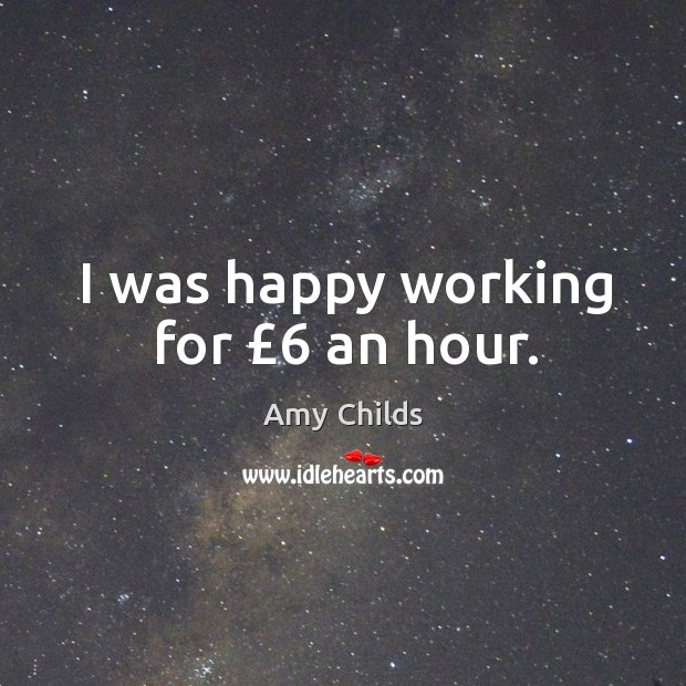 Image, I was happy working for £6 an hour.
