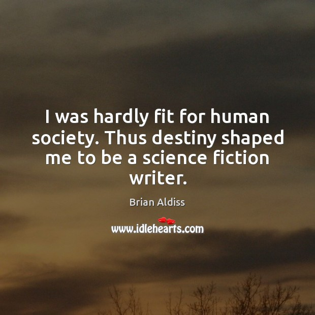 I was hardly fit for human society. Thus destiny shaped me to be a science fiction writer. Image