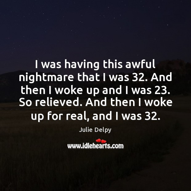 I was having this awful nightmare that I was 32. And then I Julie Delpy Picture Quote