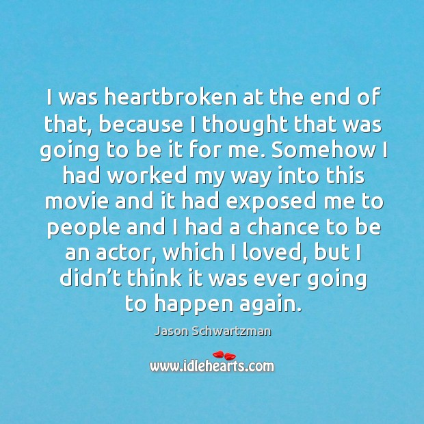 I was heartbroken at the end of that, because I thought that was going to be it for me. Image