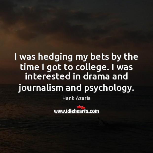 I was hedging my bets by the time I got to college. Hank Azaria Picture Quote