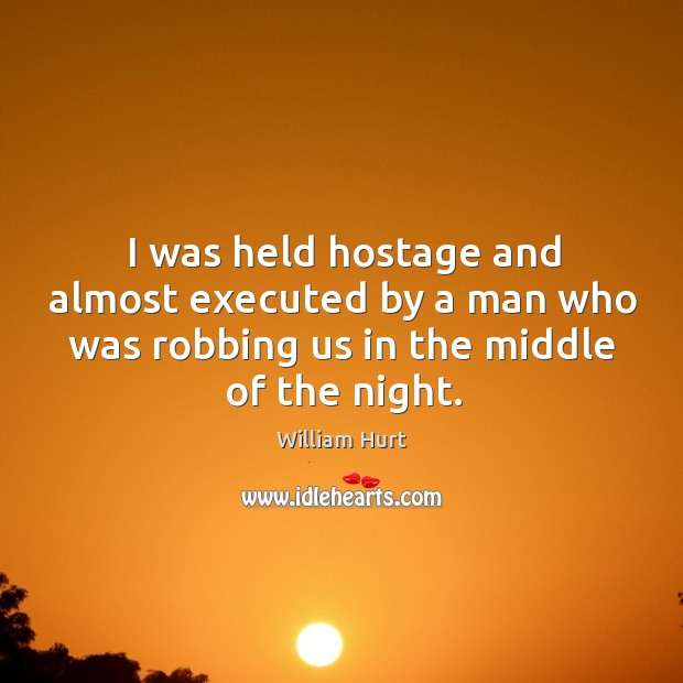 I was held hostage and almost executed by a man who was robbing us in the middle of the night. William Hurt Picture Quote