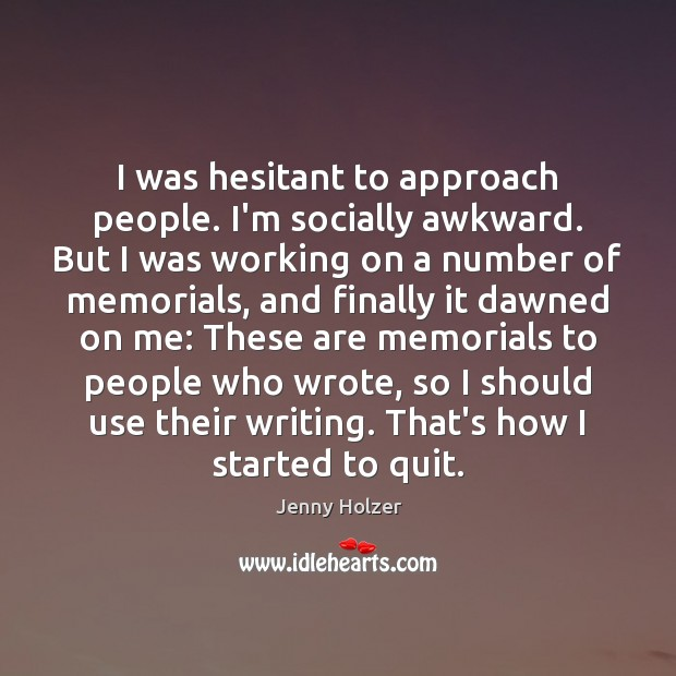 I was hesitant to approach people. I'm socially awkward. But I was Jenny Holzer Picture Quote