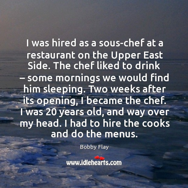 I was hired as a sous-chef at a restaurant on the upper east side. Bobby Flay Picture Quote