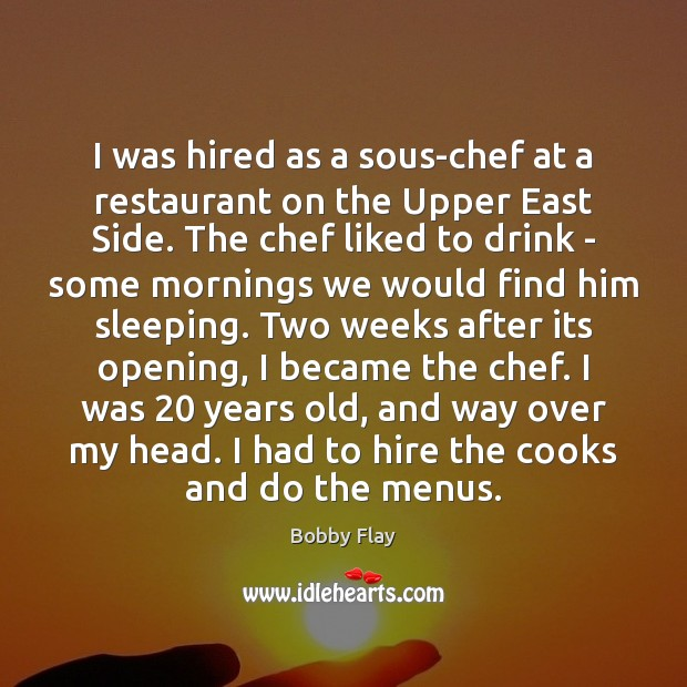 I was hired as a sous-chef at a restaurant on the Upper Bobby Flay Picture Quote