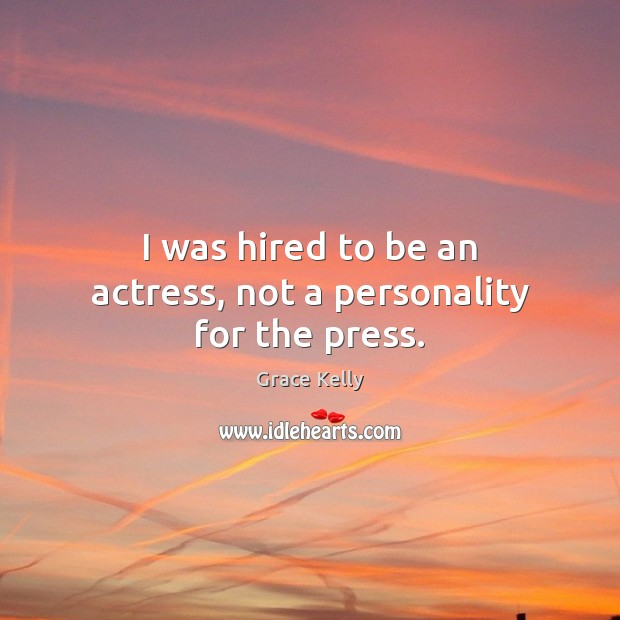 Image, I was hired to be an actress, not a personality for the press.
