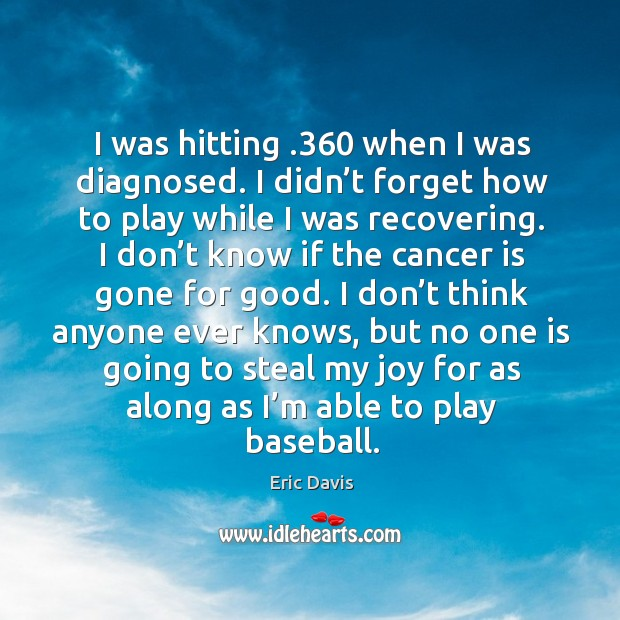 I was hitting .360 when I was diagnosed. I didn't forget how to play while I was recovering. Image