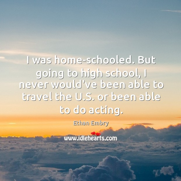 I was home-schooled. But going to high school, I never would've been Image