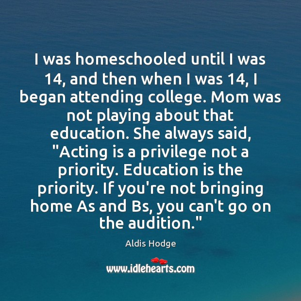 I was homeschooled until I was 14, and then when I was 14, I Acting Quotes Image