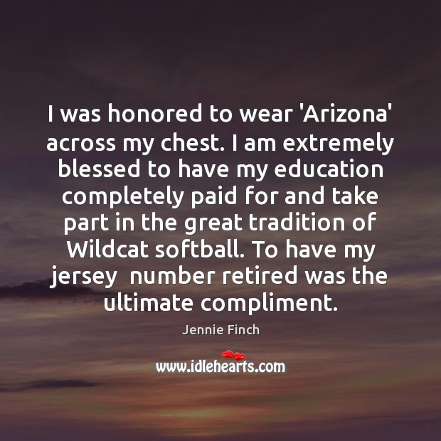 I was honored to wear 'Arizona' across my chest. I am extremely Jennie Finch Picture Quote