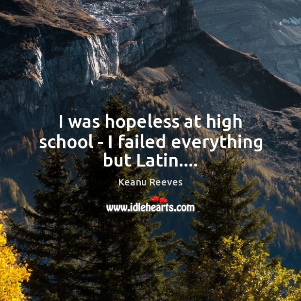 I was hopeless at high school – I failed everything but Latin…. Image