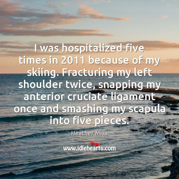 I was hospitalized five times in 2011 because of my skiing. Fracturing my Image