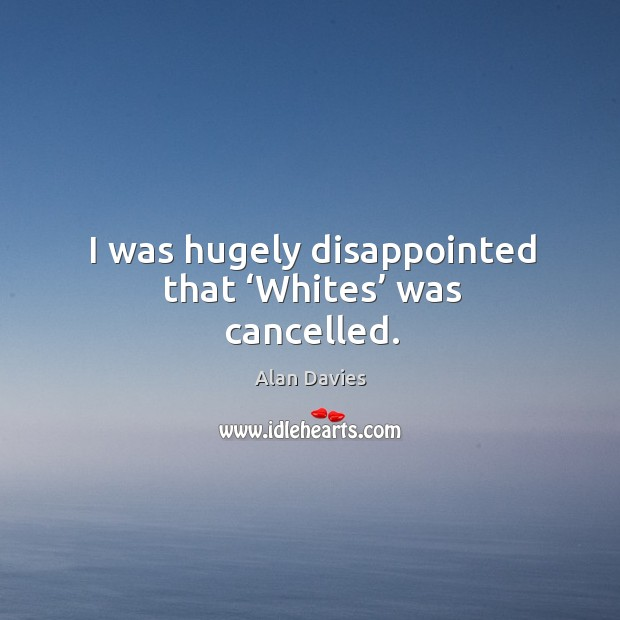 Image, I was hugely disappointed that 'whites' was cancelled.