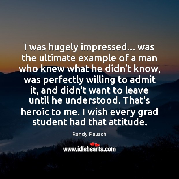 I was hugely impressed… was the ultimate example of a man who Randy Pausch Picture Quote
