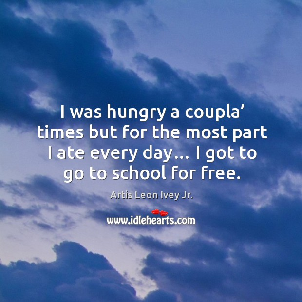Image, I was hungry a coupla' times but for the most part I ate every day… I got to go to school for free.