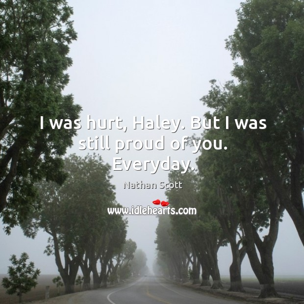 I was hurt, haley. But I was still proud of you. Everyday. Nathan Scott Picture Quote