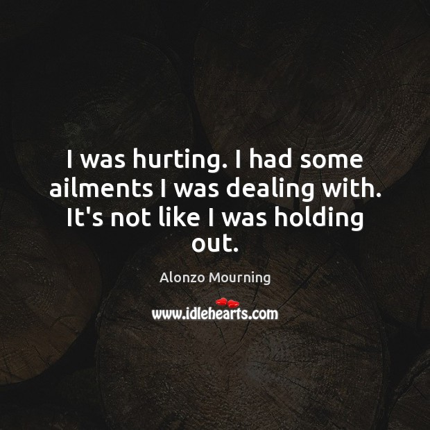 I was hurting. I had some ailments I was dealing with. It's not like I was holding out. Alonzo Mourning Picture Quote