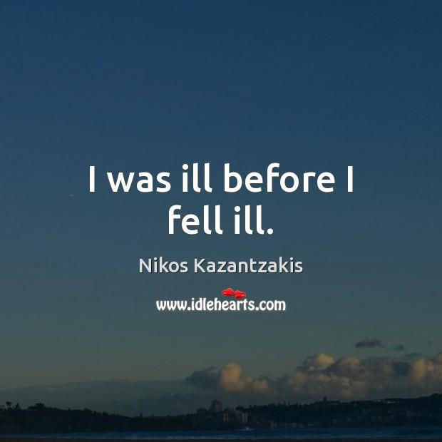 I was ill before I fell ill. Nikos Kazantzakis Picture Quote