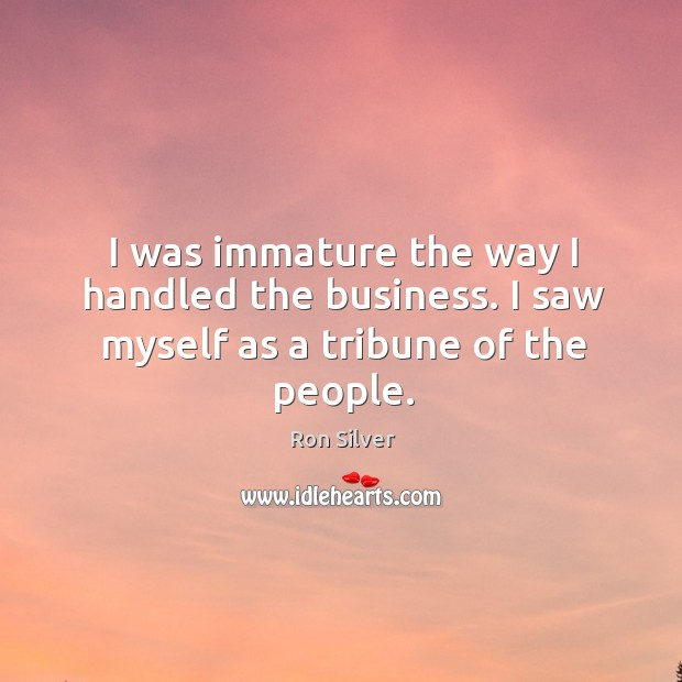 I was immature the way I handled the business. I saw myself as a tribune of the people. Image