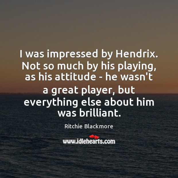 I was impressed by Hendrix. Not so much by his playing, as Ritchie Blackmore Picture Quote
