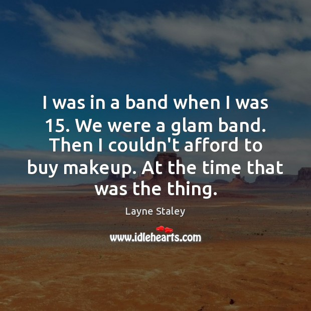 I was in a band when I was 15. We were a glam Layne Staley Picture Quote