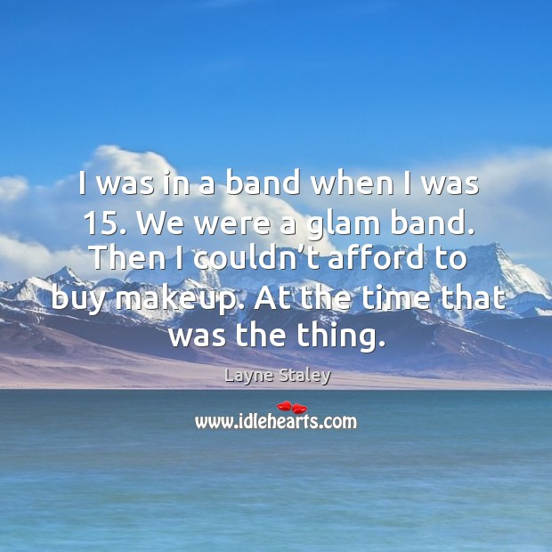 I was in a band when I was 15. We were a glam band. Then I couldn't afford to buy makeup. Layne Staley Picture Quote