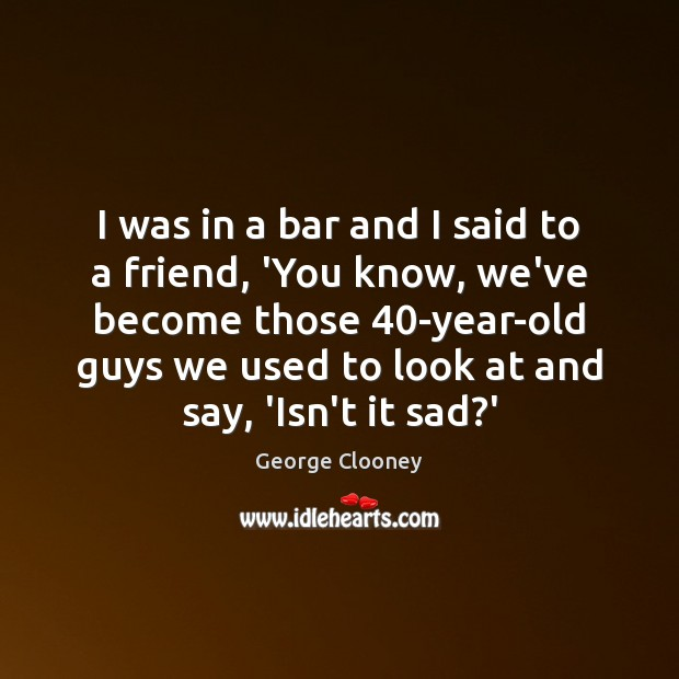 I was in a bar and I said to a friend, 'You George Clooney Picture Quote
