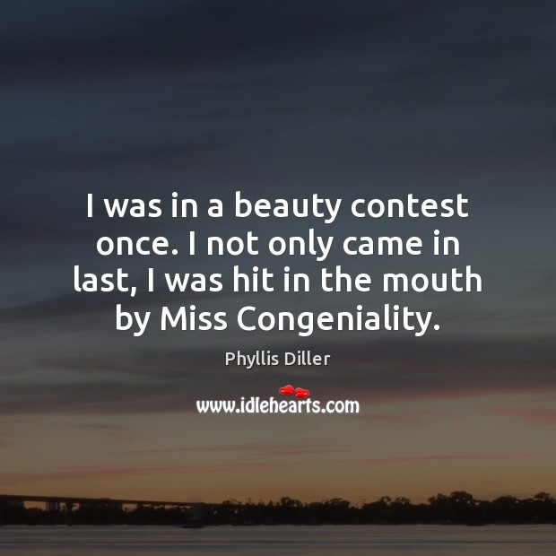 Image, I was in a beauty contest once. I not only came in
