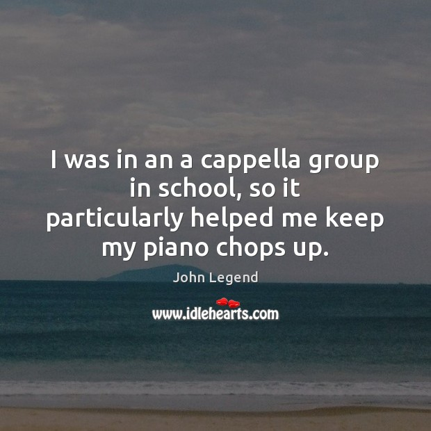 I was in an a cappella group in school, so it particularly John Legend Picture Quote