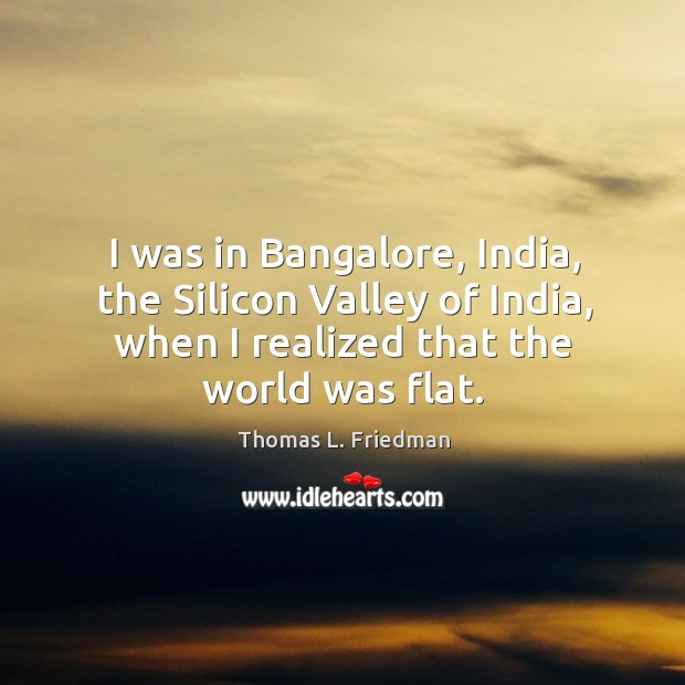 Image, I was in bangalore, india, the silicon valley of india, when I realized that the world was flat.