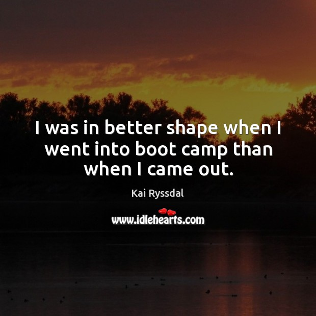 I was in better shape when I went into boot camp than when I came out. Image