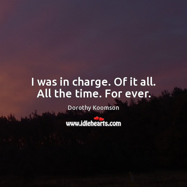 I was in charge. Of it all. All the time. For ever. Image