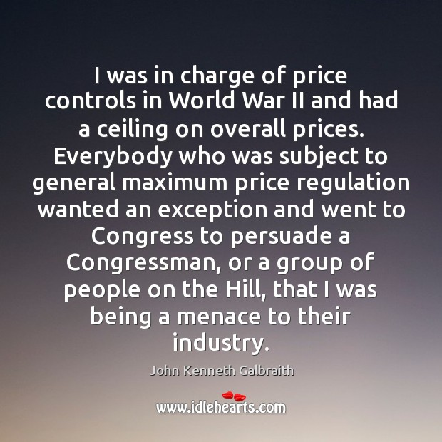 I was in charge of price controls in World War II and John Kenneth Galbraith Picture Quote