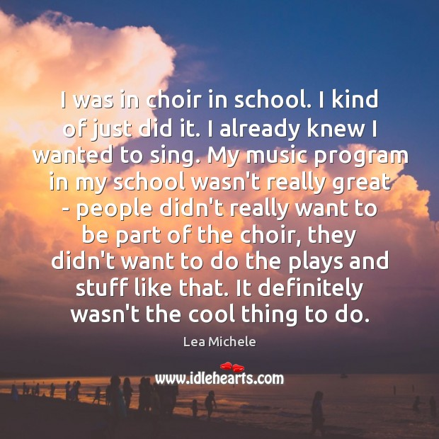 I was in choir in school. I kind of just did it. Lea Michele Picture Quote