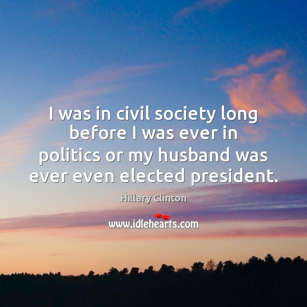 I was in civil society long before I was ever in politics Hillary Clinton Picture Quote