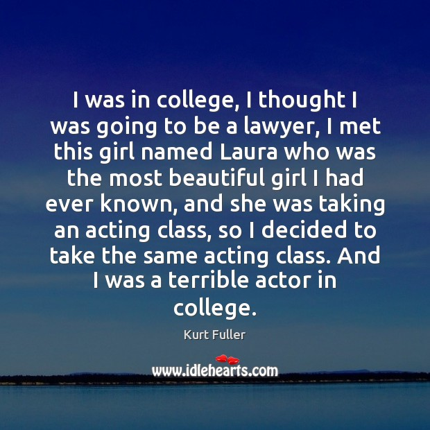 I was in college, I thought I was going to be a Kurt Fuller Picture Quote