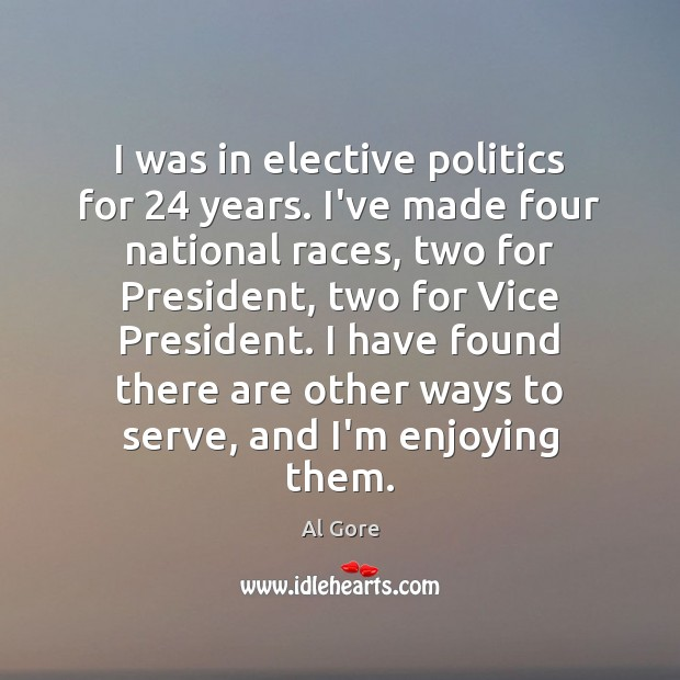 I was in elective politics for 24 years. I've made four national races, Image