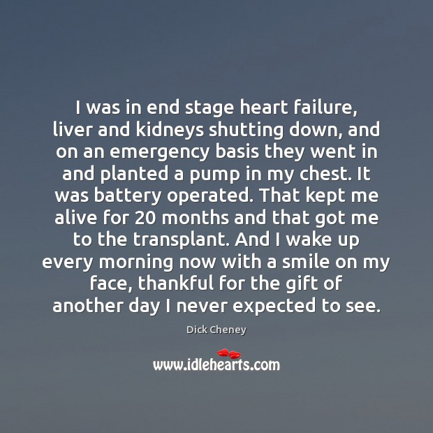 I was in end stage heart failure, liver and kidneys shutting down, Dick Cheney Picture Quote