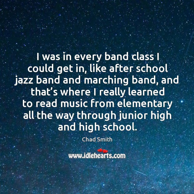 I was in every band class I could get in, like after school jazz band and marching band Image