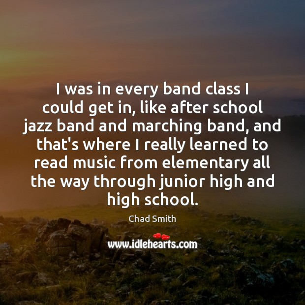 I was in every band class I could get in, like after Image
