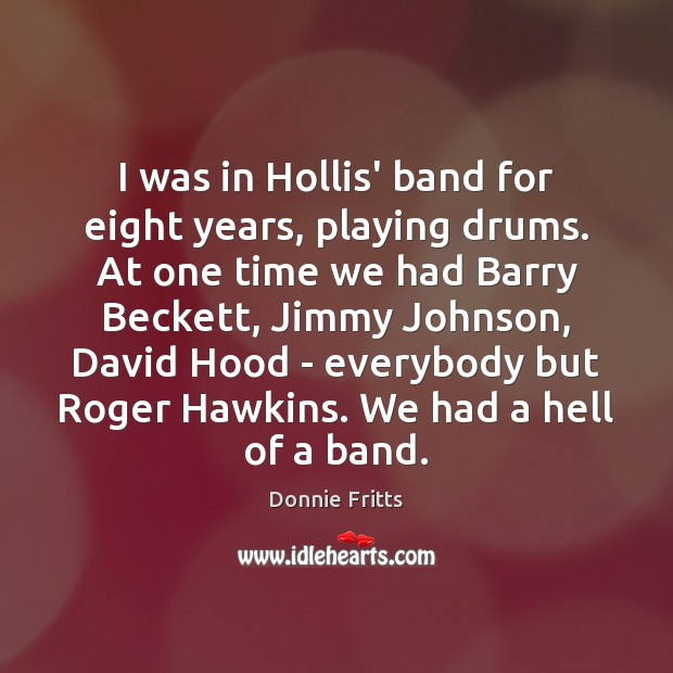 Image, I was in Hollis' band for eight years, playing drums. At one