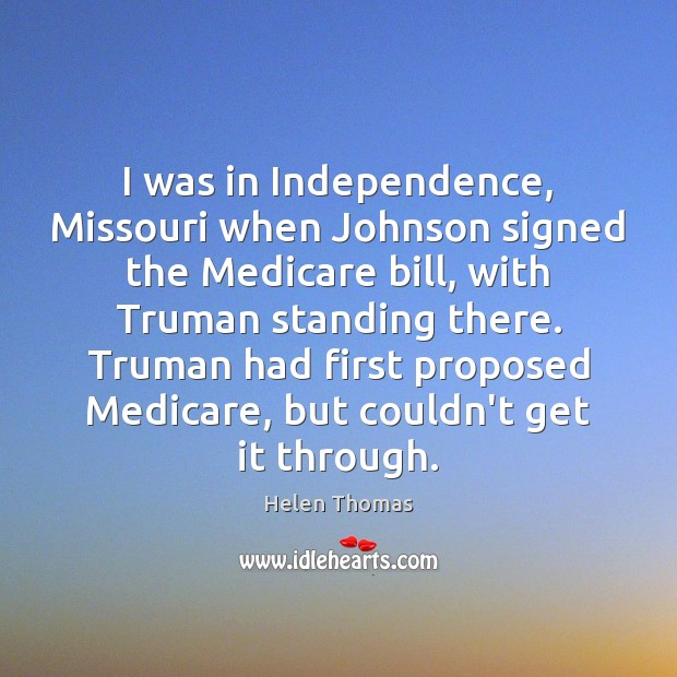 I was in Independence, Missouri when Johnson signed the Medicare bill, with Helen Thomas Picture Quote