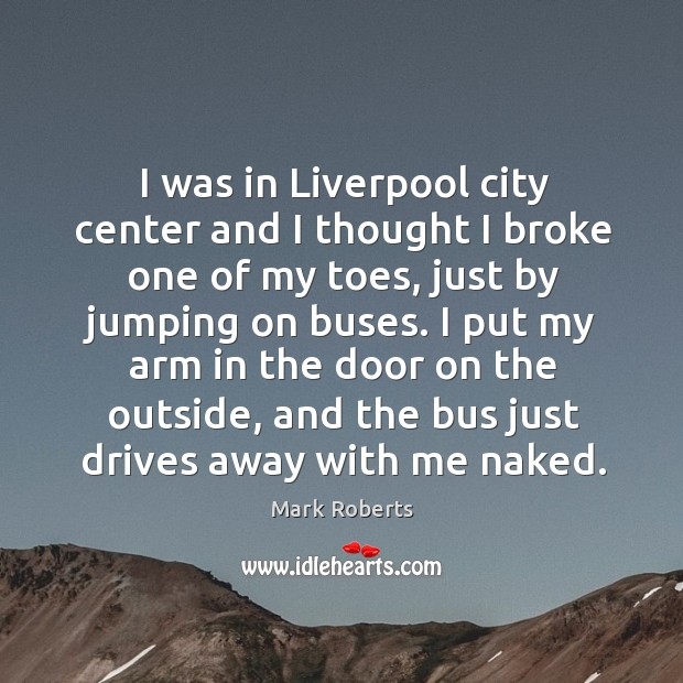 I was in liverpool city center and I thought I broke one of my toes, just by jumping on buses. Mark Roberts Picture Quote