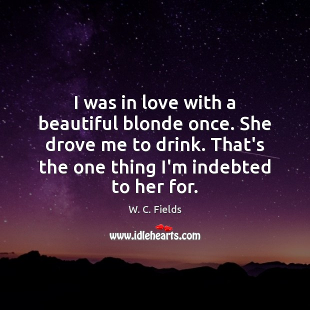 I was in love with a beautiful blonde once. She drove me W. C. Fields Picture Quote