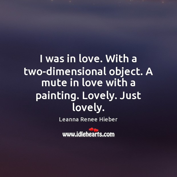 I was in love. With a two-dimensional object. A mute in love Leanna Renee Hieber Picture Quote