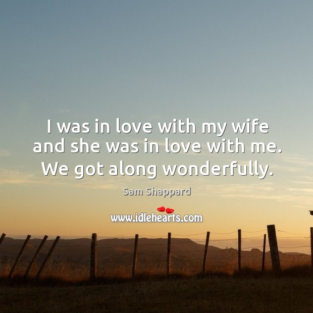 I was in love with my wife and she was in love with me. We got along wonderfully. Image