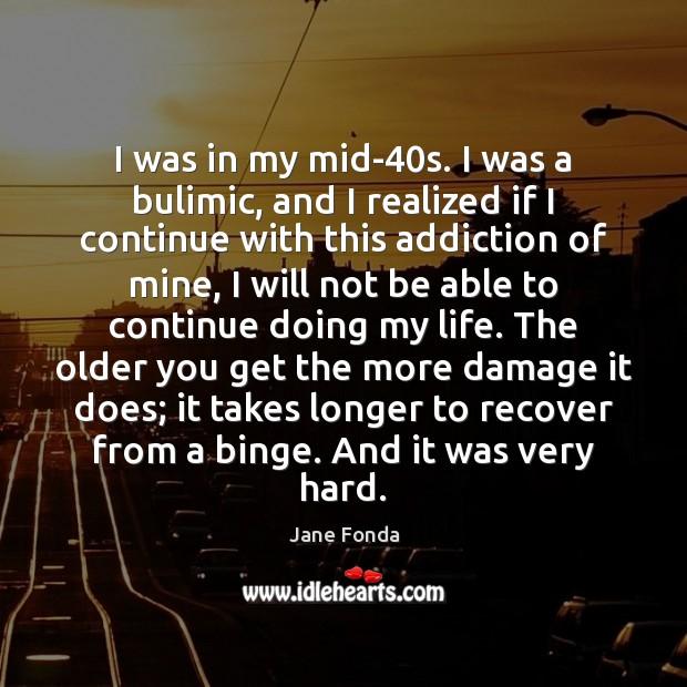 I was in my mid-40s. I was a bulimic, and I Jane Fonda Picture Quote