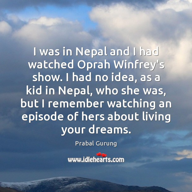 I was in Nepal and I had watched Oprah Winfrey's show. I Image