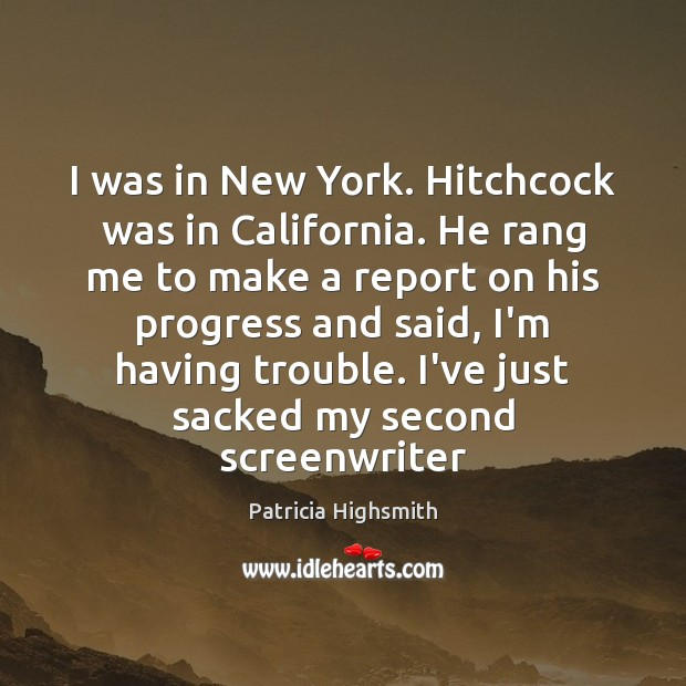 I was in New York. Hitchcock was in California. He rang me Patricia Highsmith Picture Quote