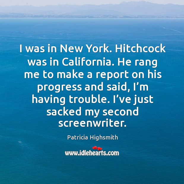 I was in new york. Hitchcock was in california. He rang me to make a report on his progress and said Patricia Highsmith Picture Quote